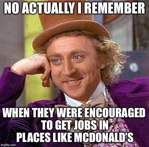 Creepy Condescending Wonka Meme | NO ACTUALLY I REMEMBER WHEN THEY WERE ENCOURAGED TO GET JOBS IN PLACES LIKE MCDONALD'S | image tagged in memes,creepy condescending wonka | made w/ Imgflip meme maker