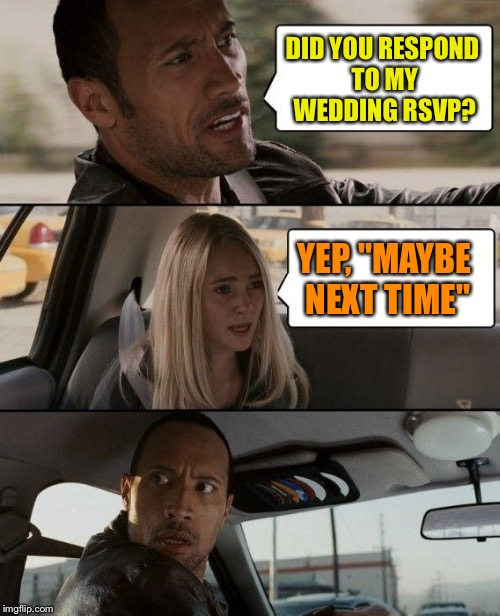 "Nice day for a white wedding. | DID YOU RESPOND TO MY WEDDING RSVP? YEP, ""MAYBE NEXT TIME"" 