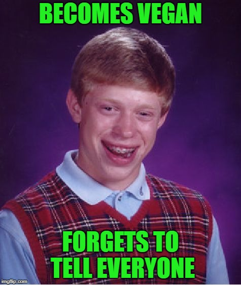 Bad Luck Brian Meme | BECOMES VEGAN FORGETS TO TELL EVERYONE | image tagged in memes,bad luck brian | made w/ Imgflip meme maker