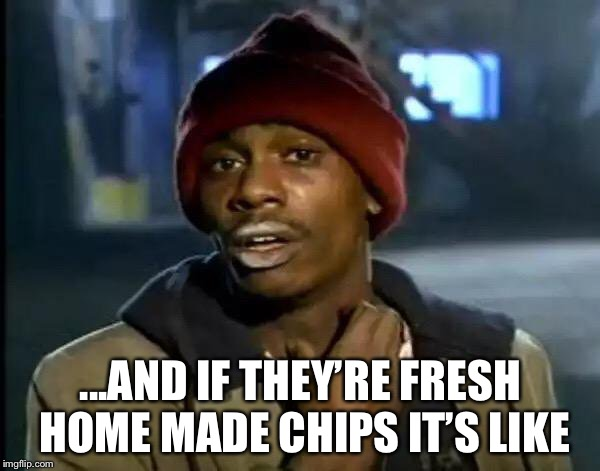 Y'all Got Any More Of That Meme | ...AND IF THEY'RE FRESH HOME MADE CHIPS IT'S LIKE | image tagged in memes,y'all got any more of that | made w/ Imgflip meme maker