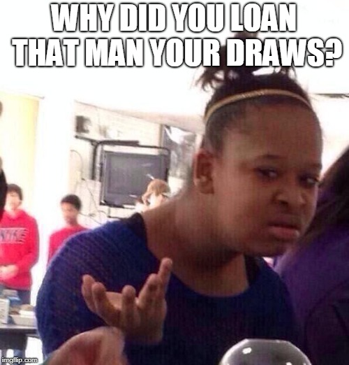 Black Girl Wat Meme | WHY DID YOU LOAN THAT MAN YOUR DRAWS? | image tagged in memes,black girl wat | made w/ Imgflip meme maker