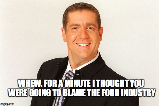 WHEW. FOR A MINUTE I THOUGHT YOU WERE GOING TO BLAME THE FOOD INDUSTRY | made w/ Imgflip meme maker