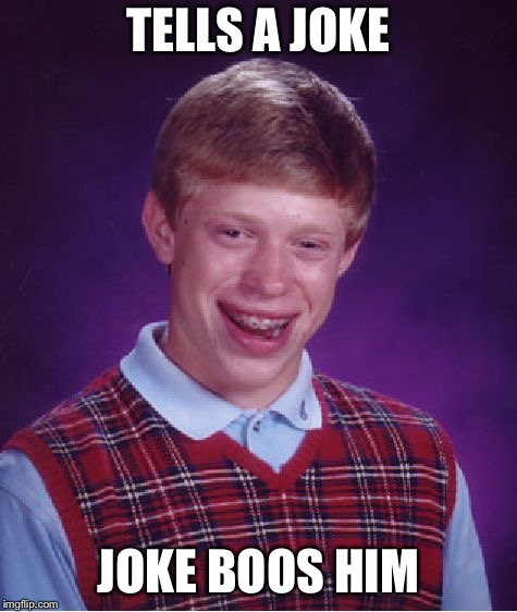 Bad Luck Brian Meme | TELLS A JOKE JOKE BOOS HIM | image tagged in memes,bad luck brian | made w/ Imgflip meme maker