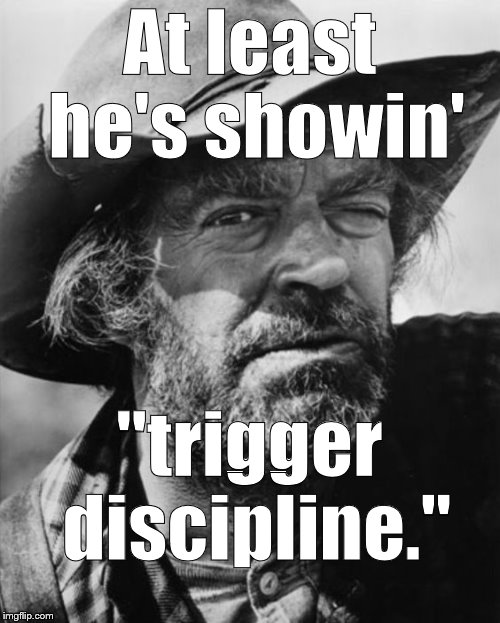 "jack elam | At least he's showin' ""trigger discipline."" 
