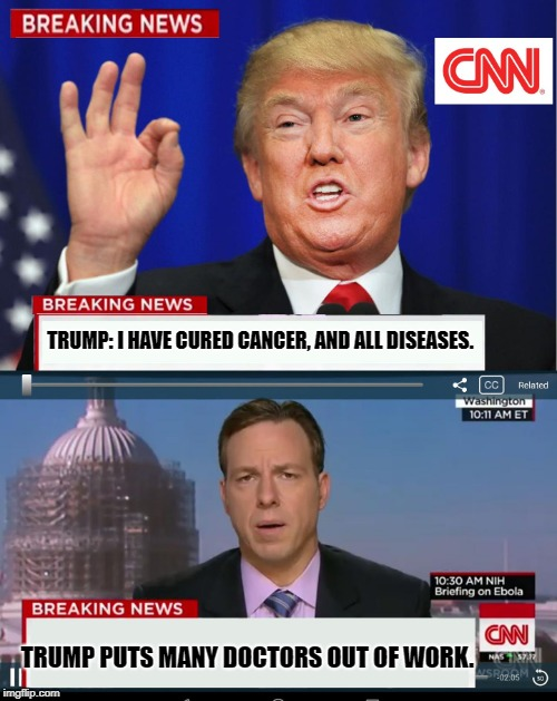 CNN Spins Trump News  |  TRUMP: I HAVE CURED CANCER, AND ALL DISEASES. TRUMP PUTS MANY DOCTORS OUT OF WORK. | image tagged in cnn spins trump news | made w/ Imgflip meme maker
