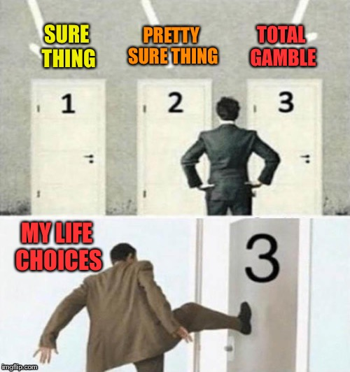 ????? | SURE THING PRETTY SURE THING TOTAL GAMBLE MY LIFE CHOICES | image tagged in choices,gambling,memes,funny | made w/ Imgflip meme maker