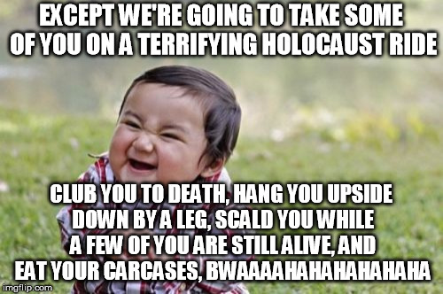 Evil Toddler Meme | EXCEPT WE'RE GOING TO TAKE SOME OF YOU ON A TERRIFYING HOLOCAUST RIDE CLUB YOU TO DEATH, HANG YOU UPSIDE DOWN BY A LEG, SCALD YOU WHILE A FE | image tagged in memes,evil toddler | made w/ Imgflip meme maker