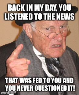 Back In My Day Meme | BACK IN MY DAY, YOU LISTENED TO THE NEWS THAT WAS FED TO YOU AND YOU NEVER QUESTIONED IT! | image tagged in memes,back in my day | made w/ Imgflip meme maker