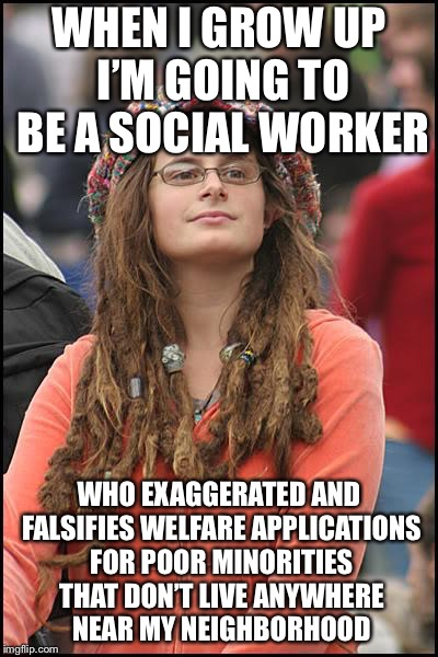 Libturd | WHEN I GROW UP I'M GOING TO BE A SOCIAL WORKER WHO EXAGGERATED AND FALSIFIES WELFARE APPLICATIONS FOR POOR MINORITIES THAT DON'T LIVE ANYWHE | image tagged in libturd | made w/ Imgflip meme maker