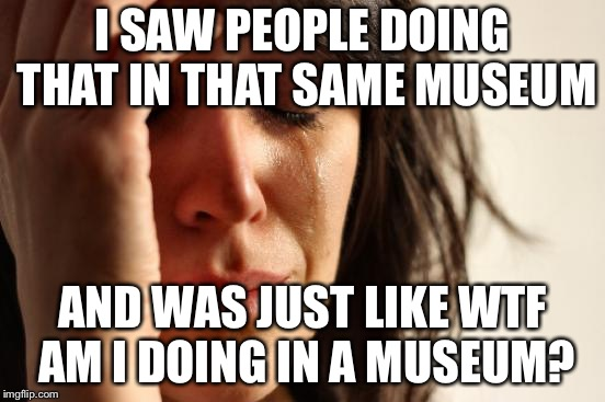 First World Problems Meme | I SAW PEOPLE DOING THAT IN THAT SAME MUSEUM AND WAS JUST LIKE WTF AM I DOING IN A MUSEUM? | image tagged in memes,first world problems | made w/ Imgflip meme maker