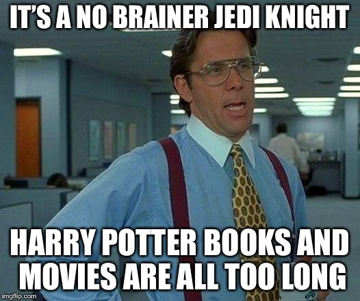That Would Be Great Meme | IT'S A NO BRAINER JEDI KNIGHT HARRY POTTER BOOKS AND MOVIES ARE ALL TOO LONG | image tagged in memes,that would be great | made w/ Imgflip meme maker