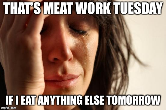 First World Problems Meme | THAT'S MEAT WORK TUESDAY IF I EAT ANYTHING ELSE TOMORROW | image tagged in memes,first world problems | made w/ Imgflip meme maker