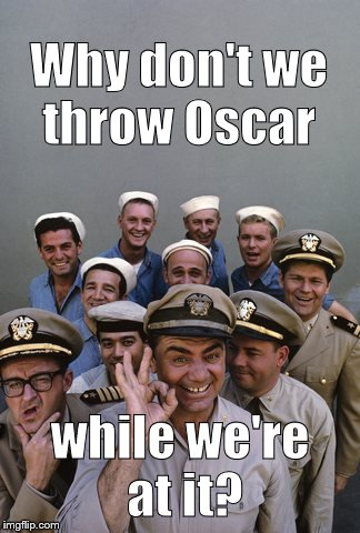 McHale's Navy | Why don't we throw Oscar while we're at it? | image tagged in mchale's navy | made w/ Imgflip meme maker
