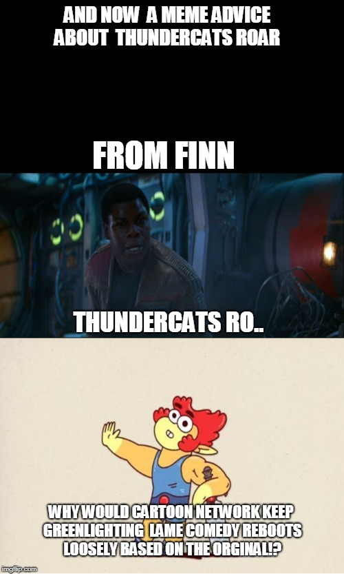 FINN MEME ADVICE ON THUNDERCATS ROAR | AND NOW  A MEME ADVICE ABOUT  THUNDERCATS ROAR FROM FINN THUNDERCATS RO.. WHY WOULD CARTOON NETWORK KEEP GREENLIGHTING  LAME COMEDY REBOOTS  | image tagged in thundercats,cartoon network,meme,star wars,reboots | made w/ Imgflip meme maker