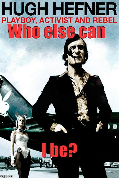Hugh Hefner | Who else can I be? | image tagged in hugh hefner | made w/ Imgflip meme maker