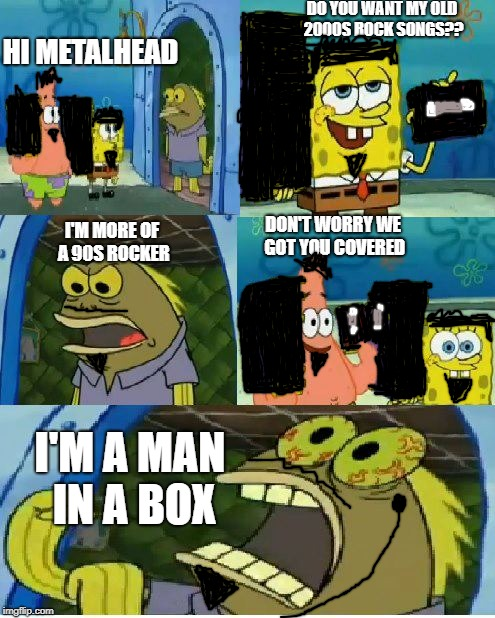 Chocolate Spongebob | HI METALHEAD DO YOU WANT MY OLD 2000S ROCK SONGS?? I'M MORE OF A 90S ROCKER DON'T WORRY WE GOT YOU COVERED I'M A MAN IN A BOX | image tagged in memes,chocolate spongebob | made w/ Imgflip meme maker