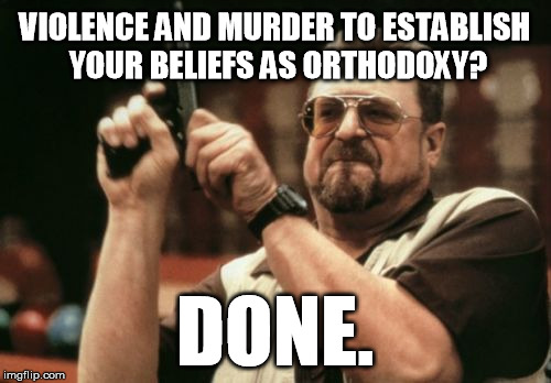 Am I The Only One Around Here Meme | VIOLENCE AND MURDER TO ESTABLISH YOUR BELIEFS AS ORTHODOXY? DONE. | image tagged in memes,am i the only one around here | made w/ Imgflip meme maker