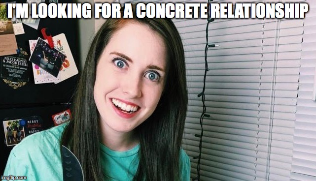 I'M LOOKING FOR A CONCRETE RELATIONSHIP | made w/ Imgflip meme maker