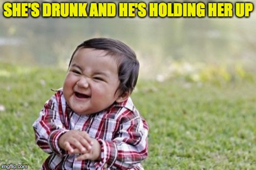 Evil Toddler Meme | SHE'S DRUNK AND HE'S HOLDING HER UP | image tagged in memes,evil toddler | made w/ Imgflip meme maker