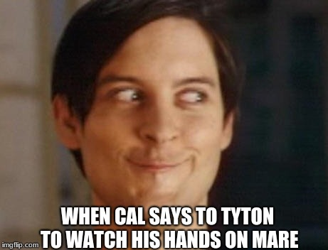 when cal says | WHEN CAL SAYS TO TYTON TO WATCH HIS HANDS ON MARE | image tagged in memes,war storm,victoria aveyard,cal,tiberias,mare | made w/ Imgflip meme maker