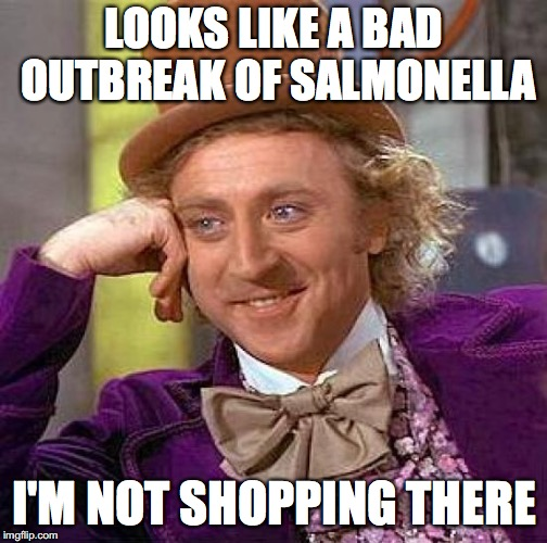 Creepy Condescending Wonka Meme | LOOKS LIKE A BAD OUTBREAK OF SALMONELLA I'M NOT SHOPPING THERE | image tagged in memes,creepy condescending wonka | made w/ Imgflip meme maker