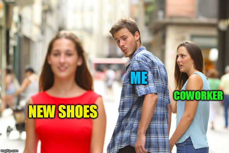 Distracted Boyfriend Meme | NEW SHOES ME COWORKER | image tagged in memes,distracted boyfriend | made w/ Imgflip meme maker