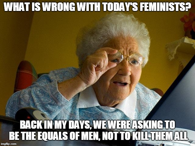 Grandma Finds The Internet Meme | WHAT IS WRONG WITH TODAY'S FEMINISTS? BACK IN MY DAYS, WE WERE ASKING TO BE THE EQUALS OF MEN, NOT TO KILL THEM ALL | image tagged in memes,grandma finds the internet | made w/ Imgflip meme maker