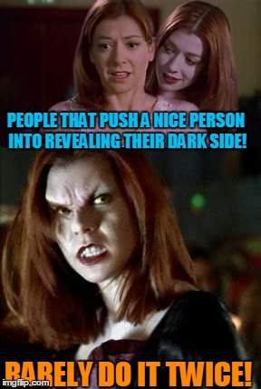 Sometimes Bad is Better! | PEOPLE THAT PUSH A NICE PERSON INTO REVEALING THEIR DARK SIDE! RARELY DO IT TWICE! | image tagged in buffy the vampire slayer,willow,crazy bitch | made w/ Imgflip meme maker