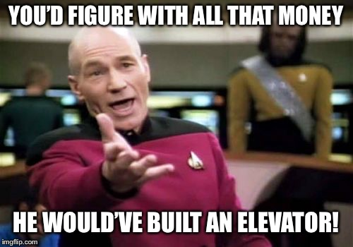 Picard Wtf Meme | YOU'D FIGURE WITH ALL THAT MONEY HE WOULD'VE BUILT AN ELEVATOR! | image tagged in memes,picard wtf | made w/ Imgflip meme maker