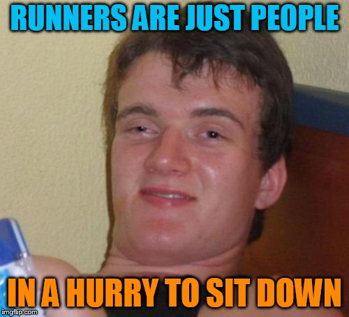 get it over with | RUNNERS ARE JUST PEOPLE IN A HURRY TO SIT DOWN | image tagged in memes,10 guy | made w/ Imgflip meme maker