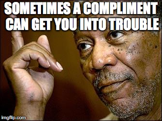 SOMETIMES A COMPLIMENT CAN GET YOU INTO TROUBLE | made w/ Imgflip meme maker