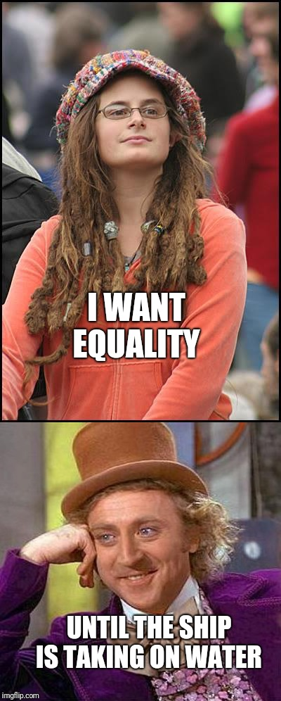 .....or the until the waiter puts the bill on the table | I WANT EQUALITY UNTIL THE SHIP IS TAKING ON WATER | image tagged in feminism,gender equality,reality,overrated,truth | made w/ Imgflip meme maker