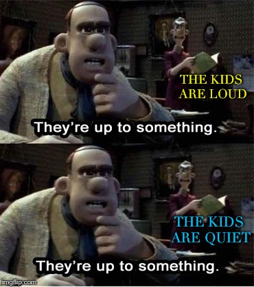 My Spidey sense is tingling. | THE KIDS ARE LOUD THE KIDS ARE QUIET | image tagged in kids,trust issues,memes,funny | made w/ Imgflip meme maker