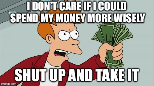 Shut Up And Take My Money Fry | I DON'T CARE IF I COULD SPEND MY MONEY MORE WISELY SHUT UP AND TAKE IT | image tagged in memes,shut up and take my money fry | made w/ Imgflip meme maker