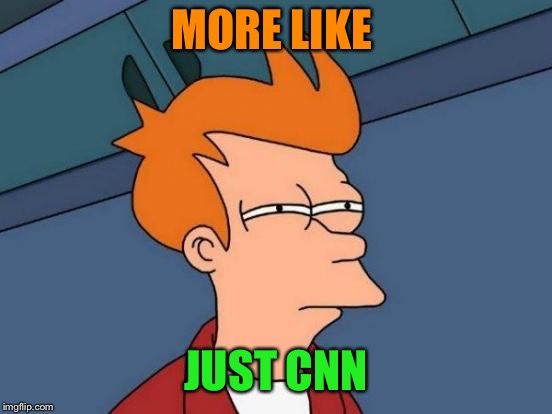 Futurama Fry Meme | MORE LIKE JUST CNN | image tagged in memes,futurama fry | made w/ Imgflip meme maker