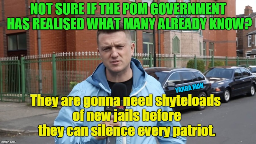 NOT SURE IF THE POM GOVERNMENT HAS REALISED WHAT MANY ALREADY KNOW? They are gonna need shyteloads of new jails before they can silence ever | image tagged in tommy lives | made w/ Imgflip meme maker
