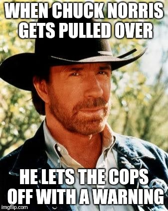 Chuck Norris | WHEN CHUCK NORRIS GETS PULLED OVER HE LETS THE COPS OFF WITH A WARNING | image tagged in memes,chuck norris | made w/ Imgflip meme maker