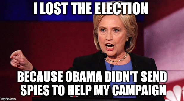 I LOST THE ELECTION BECAUSE OBAMA DIDN'T SEND SPIES TO HELP MY CAMPAIGN | image tagged in hillary,obama,politics,spying | made w/ Imgflip meme maker