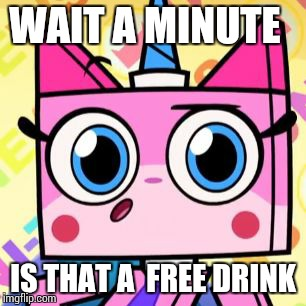 Unikitty | WAIT A MINUTE IS THAT A  FREE DRINK | image tagged in unikitty | made w/ Imgflip meme maker