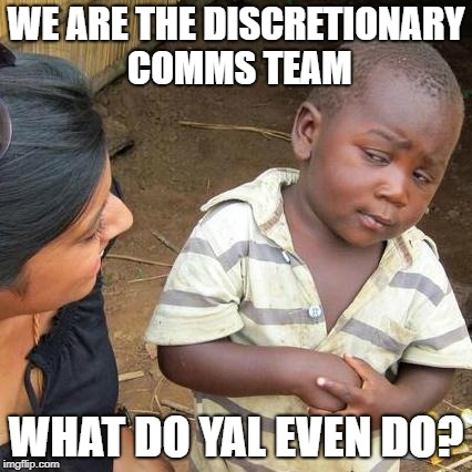 Third World Skeptical Kid Meme | WE ARE THE DISCRETIONARY COMMS TEAM WHAT DO YAL EVEN DO? | image tagged in memes,third world skeptical kid | made w/ Imgflip meme maker
