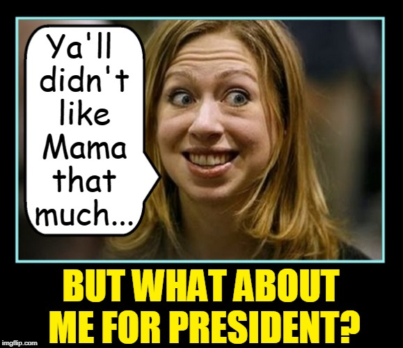 Coming Soon to a Horror Movie Near You! | Ya'll didn't like Mama that much... BUT WHAT ABOUT ME FOR PRESIDENT? | image tagged in vince vance,hillary clinton,chelsea clinton,bill clinton,clinton foundation,clinton corruption | made w/ Imgflip meme maker