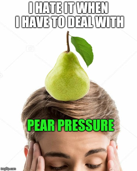 I HATE IT WHEN I HAVE TO DEAL WITH PEAR PRESSURE | image tagged in memes | made w/ Imgflip meme maker