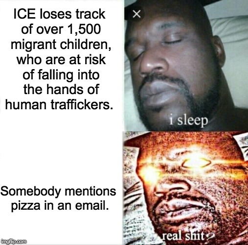 Sleeping Shaq Meme | ICE loses track of over 1,500 migrant children, who are at risk of falling into the hands of human traffickers. Somebody mentions pizza in a | image tagged in memes,sleeping shaq,wherearethechildren,ice,illegal immigration,pizzagate | made w/ Imgflip meme maker