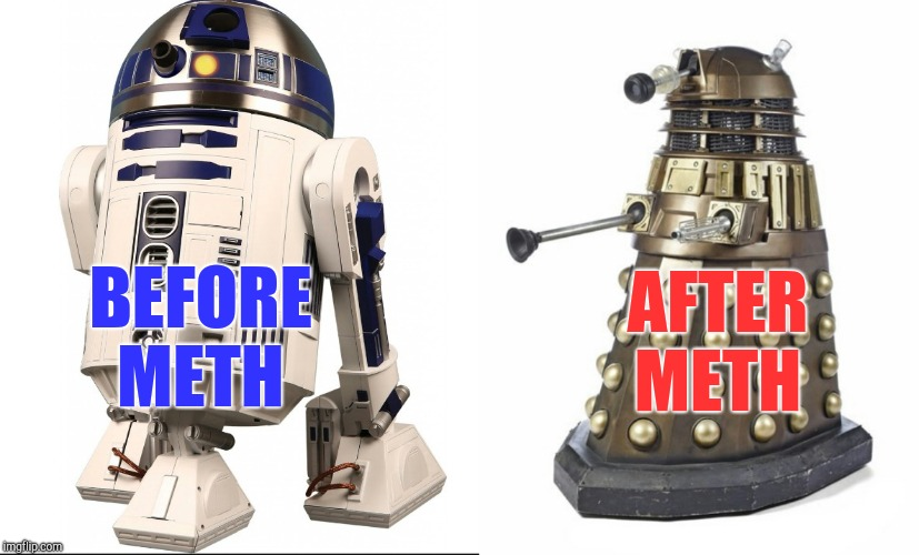 This explains a lot  | BEFORE METH AFTER METH | image tagged in daleks,r2d2,star wars,dr who,jbmemegeek | made w/ Imgflip meme maker