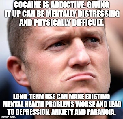 Brain damaged | COCAINE IS ADDICTIVE. GIVING IT UP CAN BE MENTALLY DISTRESSING AND PHYSICALLY DIFFICULT. LONG-TERM USE CAN MAKE EXISTING MENTAL HEALTH PROBL | image tagged in tommy robinson,edl,funny memes | made w/ Imgflip meme maker