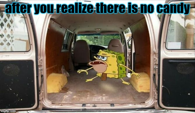 spongegar van | after you realize there is no candy | image tagged in spongegar van | made w/ Imgflip meme maker
