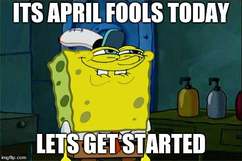 Dont You Squidward Meme | ITS APRIL FOOLS TODAY LETS GET STARTED | image tagged in memes,dont you squidward | made w/ Imgflip meme maker