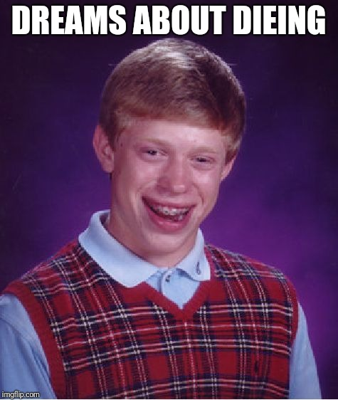 Bad Luck Brian Meme | DREAMS ABOUT DIEING | image tagged in memes,bad luck brian | made w/ Imgflip meme maker