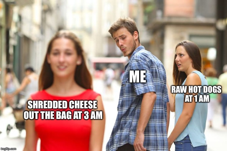 Distracted Boyfriend Meme | SHREDDED CHEESE OUT THE BAG AT 3 AM ME RAW HOT DOGS AT 1 AM | image tagged in memes,distracted boyfriend | made w/ Imgflip meme maker