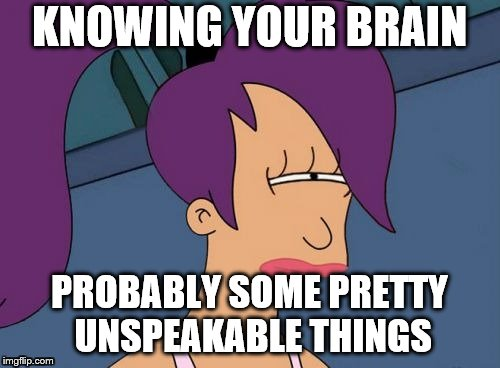 KNOWING YOUR BRAIN PROBABLY SOME PRETTY UNSPEAKABLE THINGS | made w/ Imgflip meme maker